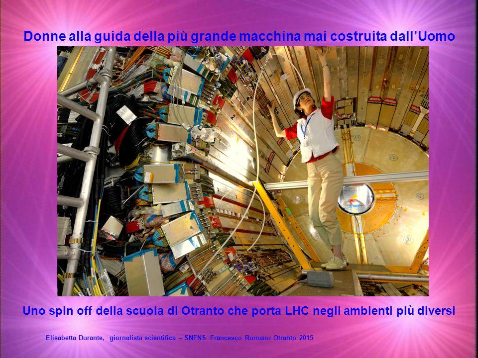 Donne alla guida della più grande macchina mai costruita dall'Uomo Elisabetta Durante, giornalista scientifica – SNFNS Francesco Romano Otranto 2015 Uno spin off della scuola di Otranto che porta LHC negli ambienti più diversi