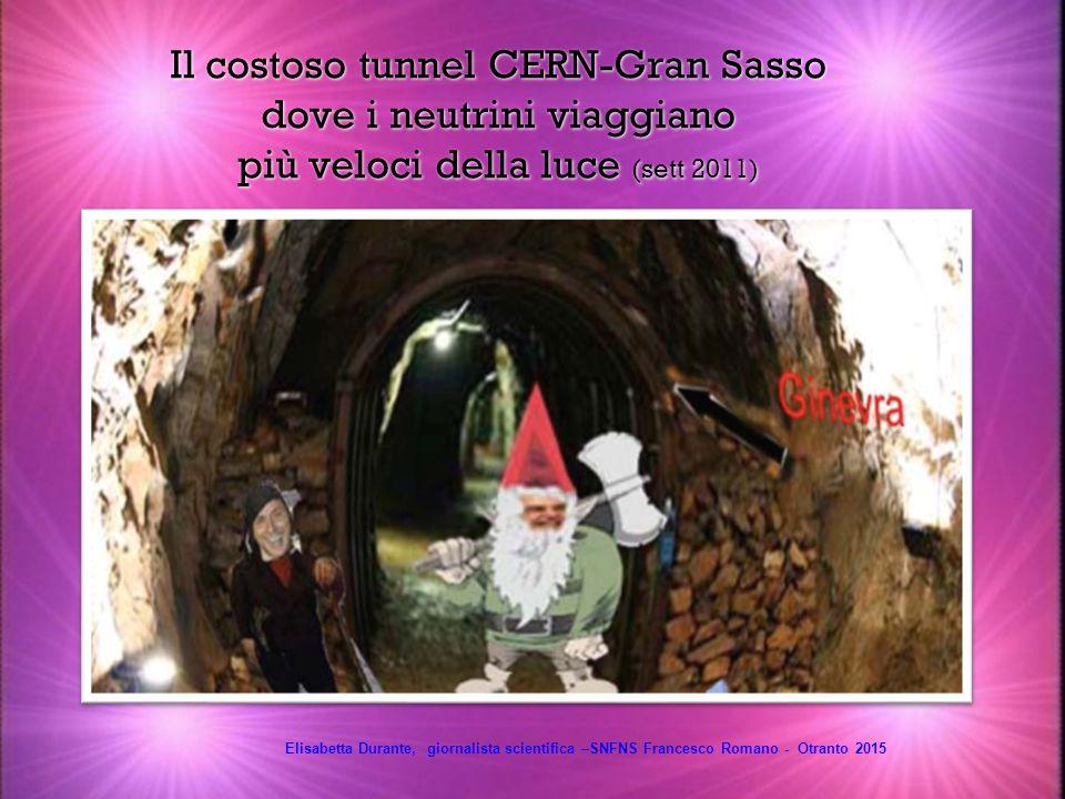 Il costoso tunnel CERN-Gran Sasso dove i neutrini viaggiano più veloci della luce (sett 2011) Elisabetta Durante, giornalista scientifica –SNFNS Francesco Romano - Otranto 2015