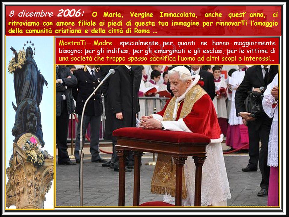 .... 8 Dicembre 2005 : In questo giorno dedicato a Maria sono venuto, per la prima volta come Successore di Pietro, ai piedi della statua dell'Immacol