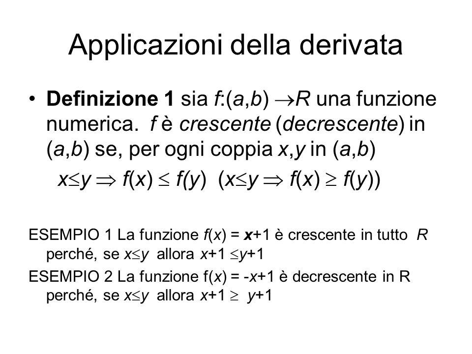 Applicazioni della derivata Definizione 1 sia f:(a,b)  R una funzione numerica. f è crescente (decrescente) in (a,b) se, per ogni coppia x,y in (a,b)
