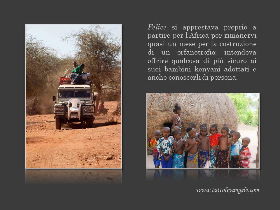 Felice si apprestava proprio a partire per l'Africa per rimanervi quasi un mese per la costruzione di un orfanotrofio: intendeva offrire qualcosa di p