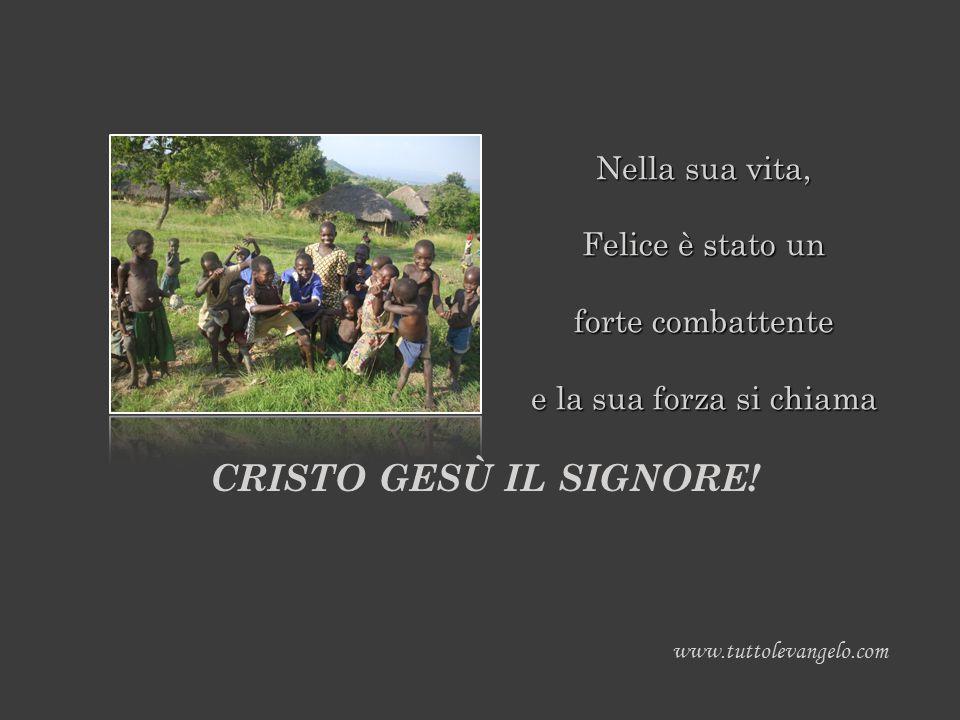 Nella sua vita, Felice è stato un forte combattente e la sua forza si chiama www.tuttolevangelo.com CRISTO GESÙ IL SIGNORE!