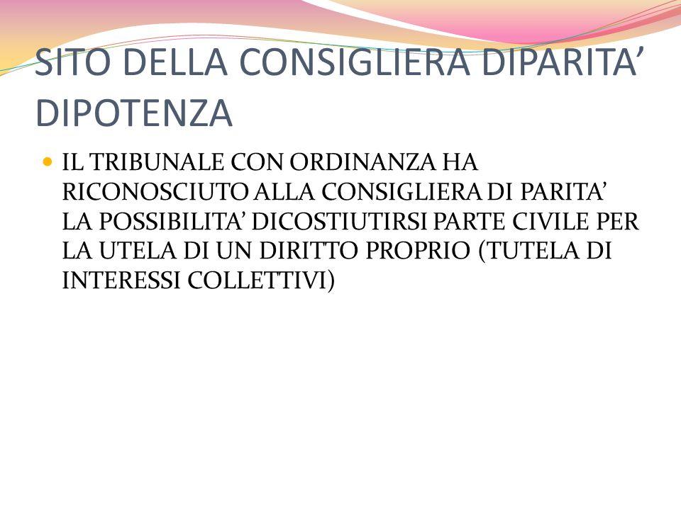 SITO DELLA CONSIGLIERA DIPARITA' DIPOTENZA IL TRIBUNALE CON ORDINANZA HA RICONOSCIUTO ALLA CONSIGLIERA DI PARITA' LA POSSIBILITA' DICOSTIUTIRSI PARTE CIVILE PER LA UTELA DI UN DIRITTO PROPRIO (TUTELA DI INTERESSI COLLETTIVI)