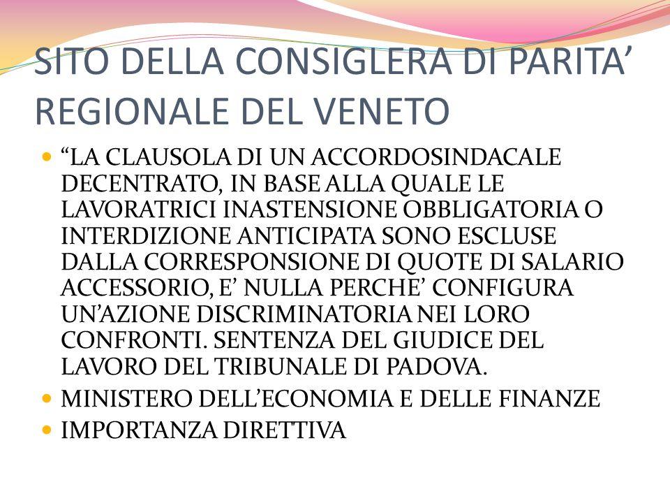 SITO DELLA CONSIGLERA DI PARITA' REGIONALE DEL VENETO LA CLAUSOLA DI UN ACCORDOSINDACALE DECENTRATO, IN BASE ALLA QUALE LE LAVORATRICI INASTENSIONE OBBLIGATORIA O INTERDIZIONE ANTICIPATA SONO ESCLUSE DALLA CORRESPONSIONE DI QUOTE DI SALARIO ACCESSORIO, E' NULLA PERCHE' CONFIGURA UN'AZIONE DISCRIMINATORIA NEI LORO CONFRONTI.