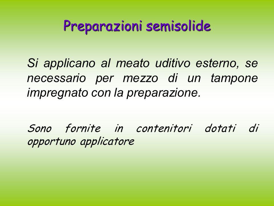 Preparazioni semisolide Si applicano al meato uditivo esterno, se necessario per mezzo di un tampone impregnato con la preparazione. Sono fornite in c