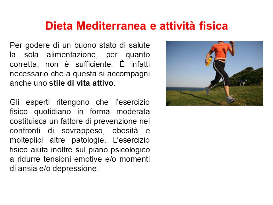Dieta Mediterranea e attività fisica Per godere di un buono stato di salute la sola alimentazione, per quanto corretta, non è sufficiente. È infatti n