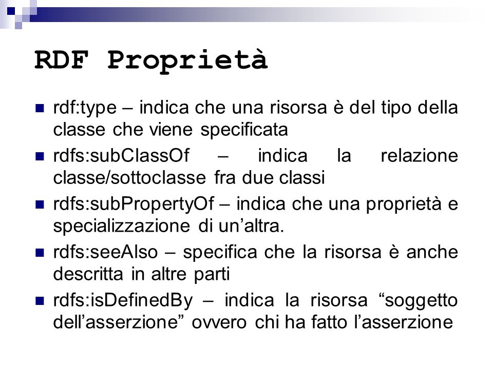 RDF Proprietà rdf:type – indica che una risorsa è del tipo della classe che viene specificata rdfs:subClassOf – indica la relazione classe/sottoclasse fra due classi rdfs:subPropertyOf – indica che una proprietà e specializzazione di un'altra.