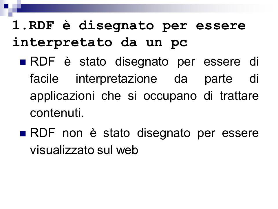 1.RDF è disegnato per essere interpretato da un pc RDF è stato disegnato per essere di facile interpretazione da parte di applicazioni che si occupano di trattare contenuti.