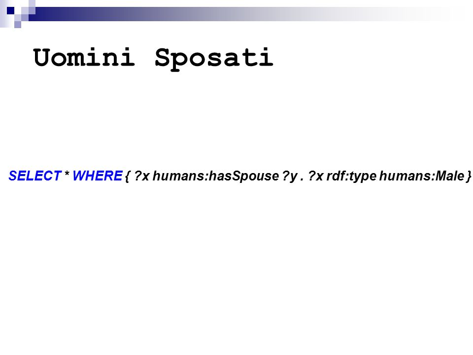 Uomini Sposati SELECT * WHERE { ?x humans:hasSpouse ?y. ?x rdf:type humans:Male }