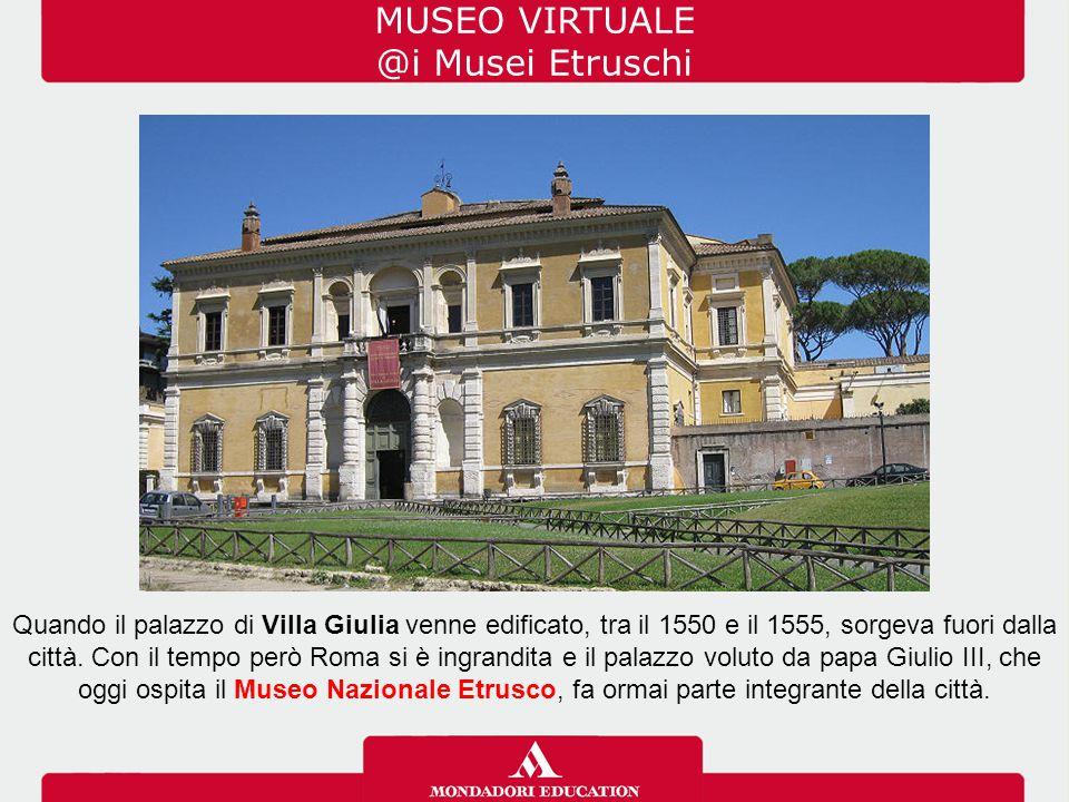 MUSEO VIRTUALE @i Musei Etruschi Quando il palazzo di Villa Giulia venne edificato, tra il 1550 e il 1555, sorgeva fuori dalla città. Con il tempo per