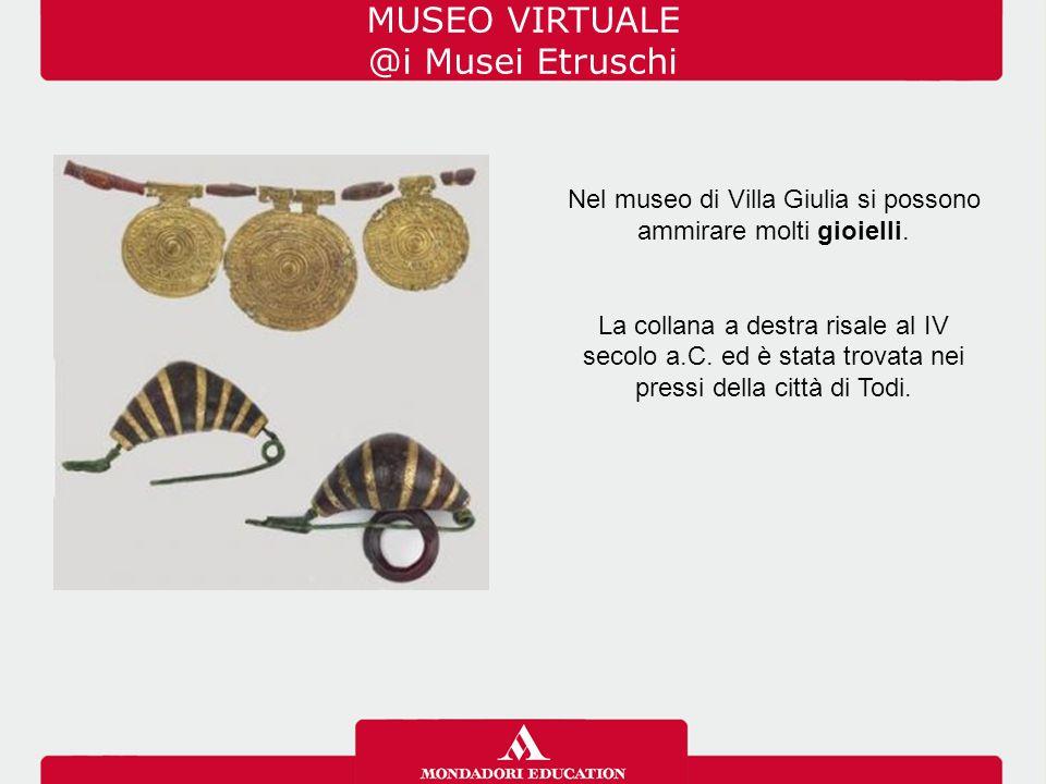 MUSEO VIRTUALE @i Musei Etruschi Nel museo di Villa Giulia si possono ammirare molti gioielli. La collana a destra risale al IV secolo a.C. ed è stata
