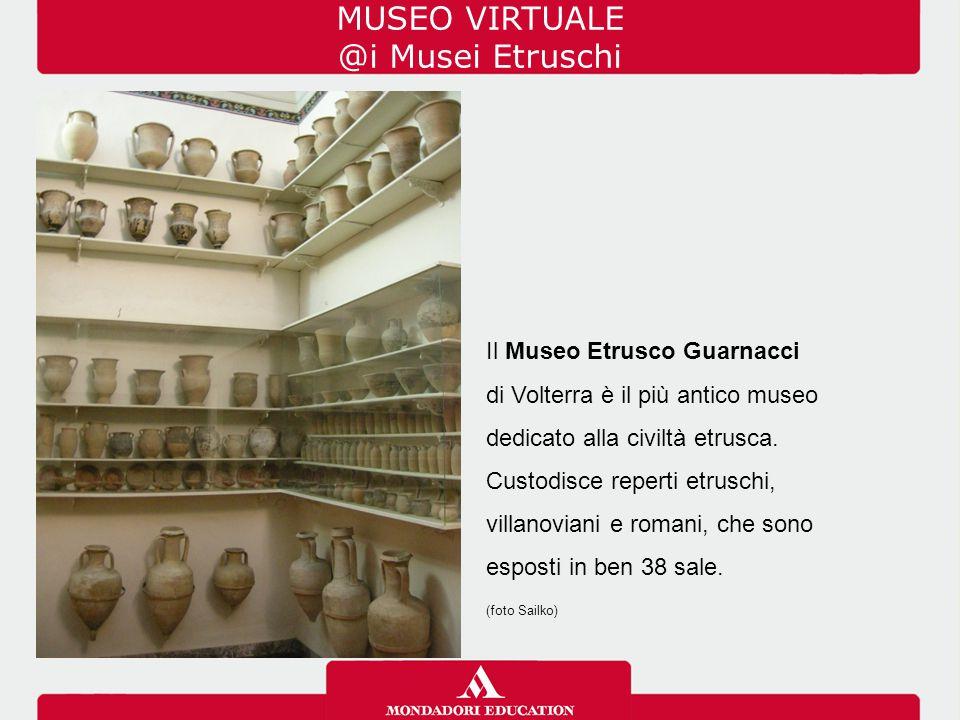 MUSEO VIRTUALE @i Musei Etruschi Il Museo Etrusco Guarnacci di Volterra è il più antico museo dedicato alla civiltà etrusca. Custodisce reperti etrusc