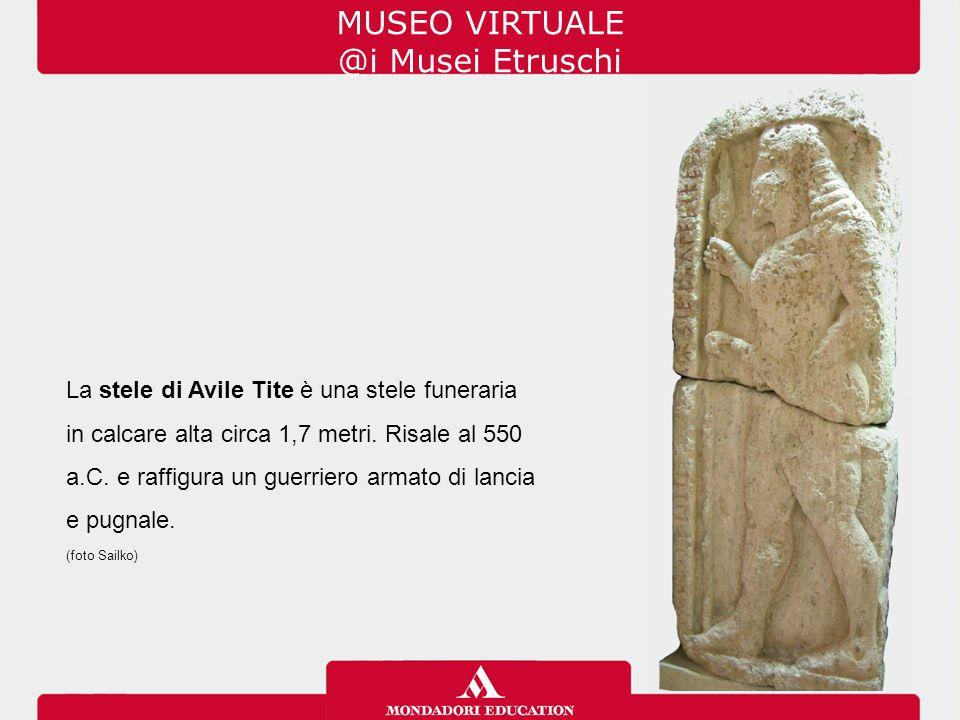 MUSEO VIRTUALE @i Musei Etruschi La stele di Avile Tite è una stele funeraria in calcare alta circa 1,7 metri. Risale al 550 a.C. e raffigura un guerr