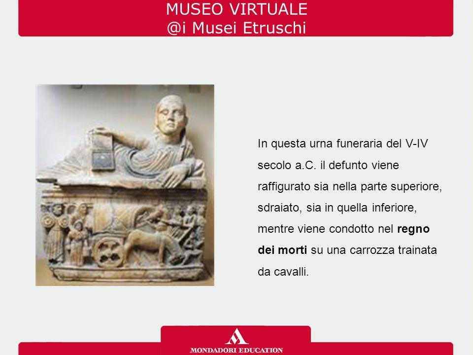 MUSEO VIRTUALE @i Musei Etruschi In questa urna funeraria del V-IV secolo a.C. il defunto viene raffigurato sia nella parte superiore, sdraiato, sia i