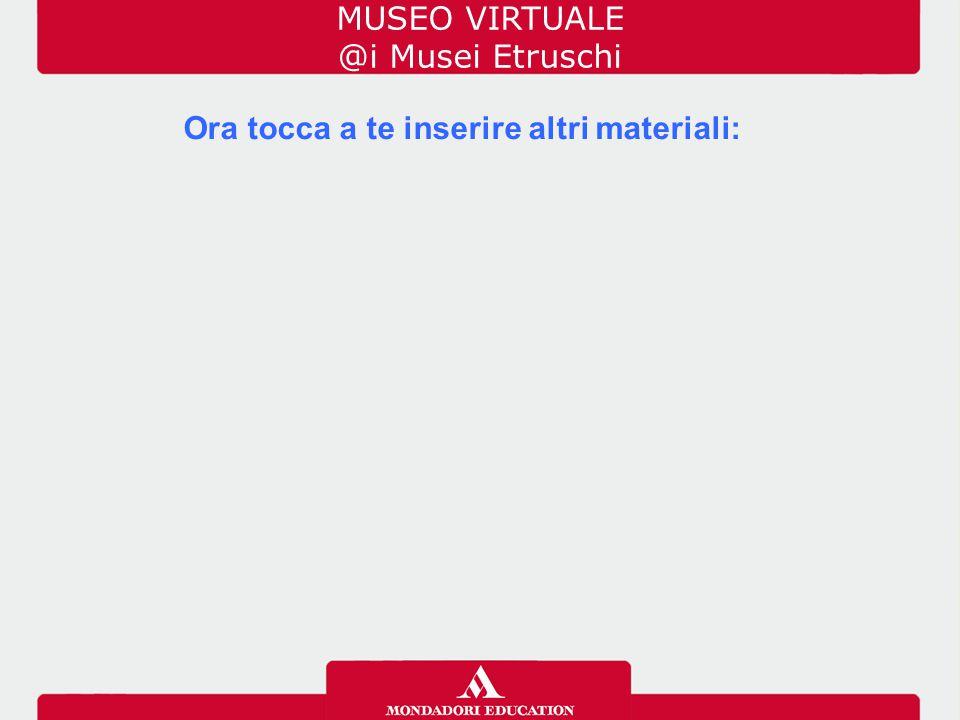 Ora tocca a te inserire altri materiali: MUSEO VIRTUALE @i Musei Etruschi