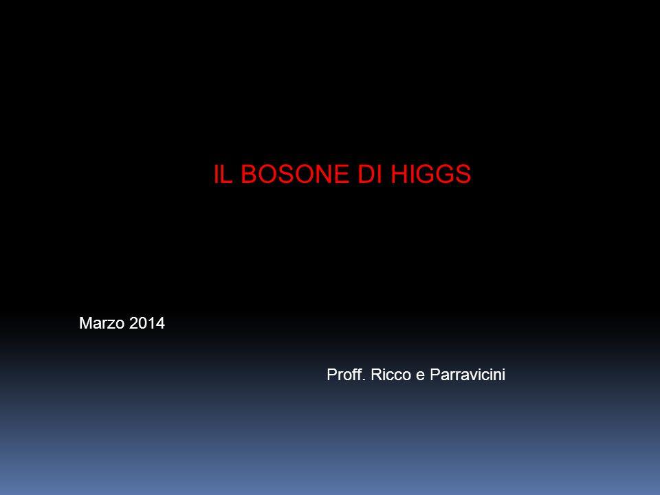 IL BOSONE DI HIGGS Marzo 2014 Proff. Ricco e Parravicini