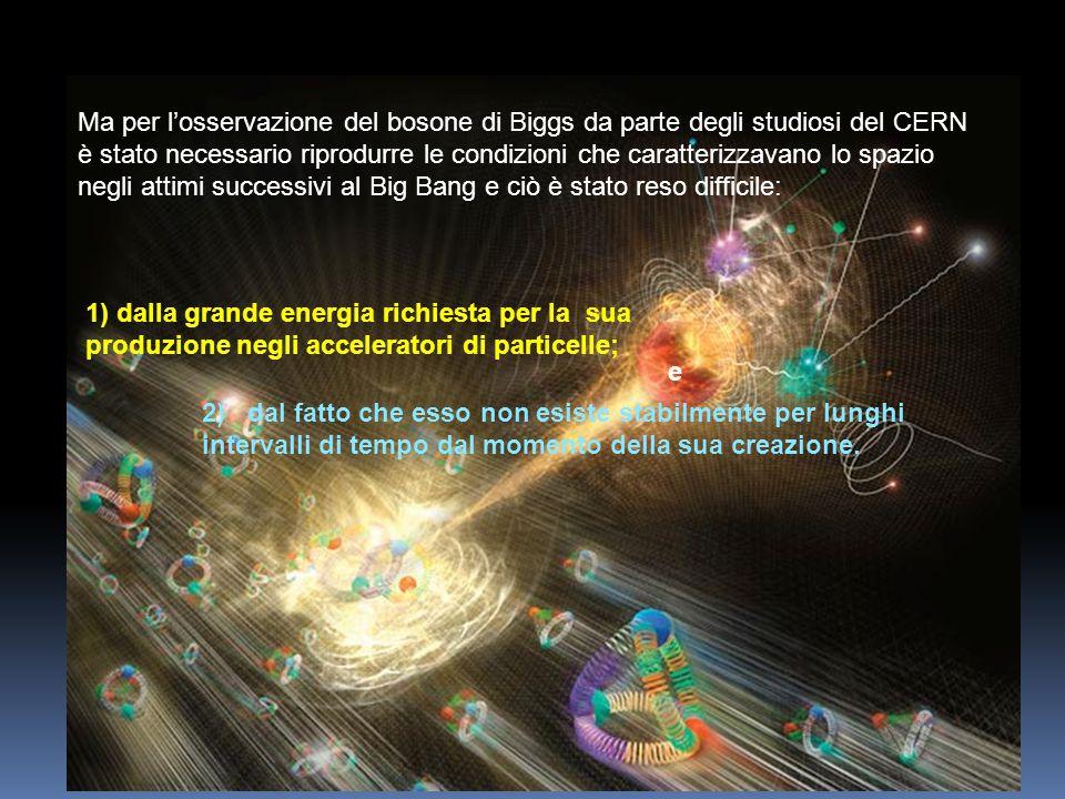 1) dalla grande energia richiesta per la sua produzione negli acceleratori di particelle; 2) dal fatto che esso non esiste stabilmente per lunghi inte