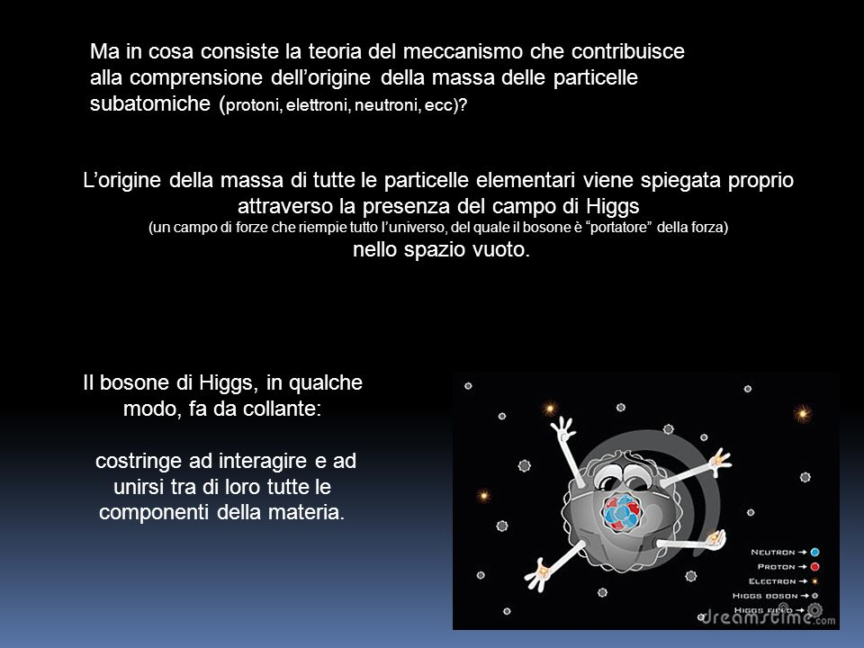 L'origine della massa di tutte le particelle elementari viene spiegata proprio attraverso la presenza del campo di Higgs (un campo di forze che riempi