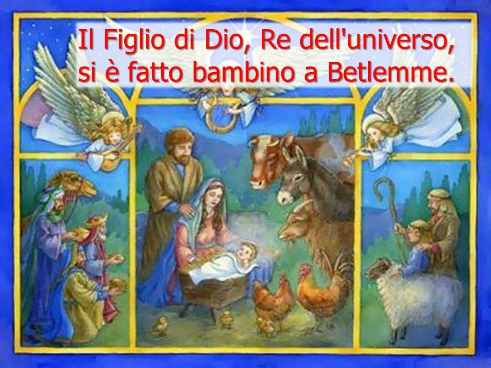 Il Figlio di Dio, Re dell'universo, si è fatto bambino a Betlemme.