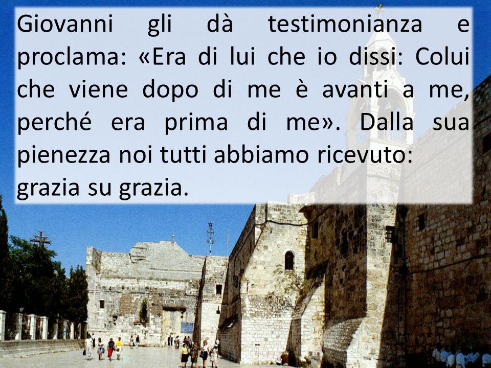 Giovanni gli dà testimonianza e proclama: «Era di lui che io dissi: Colui che viene dopo di me è avanti a me, perché era prima di me». Dalla sua piene