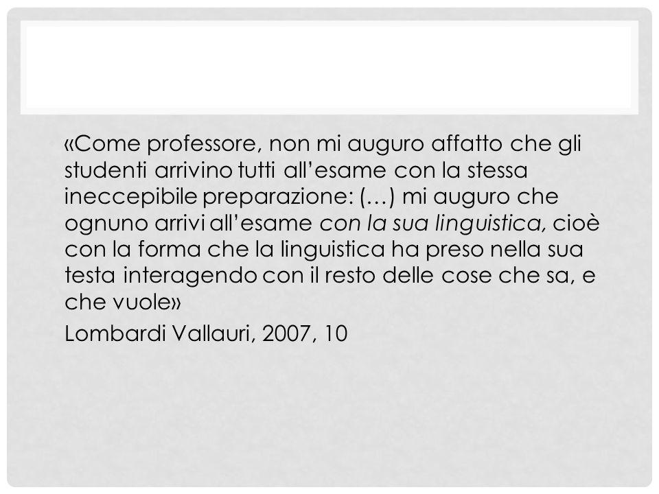 «Come professore, non mi auguro affatto che gli studenti arrivino tutti all'esame con la stessa ineccepibile preparazione: (…) mi auguro che ognuno arrivi all'esame con la sua linguistica, cioè con la forma che la linguistica ha preso nella sua testa interagendo con il resto delle cose che sa, e che vuole» Lombardi Vallauri, 2007, 10