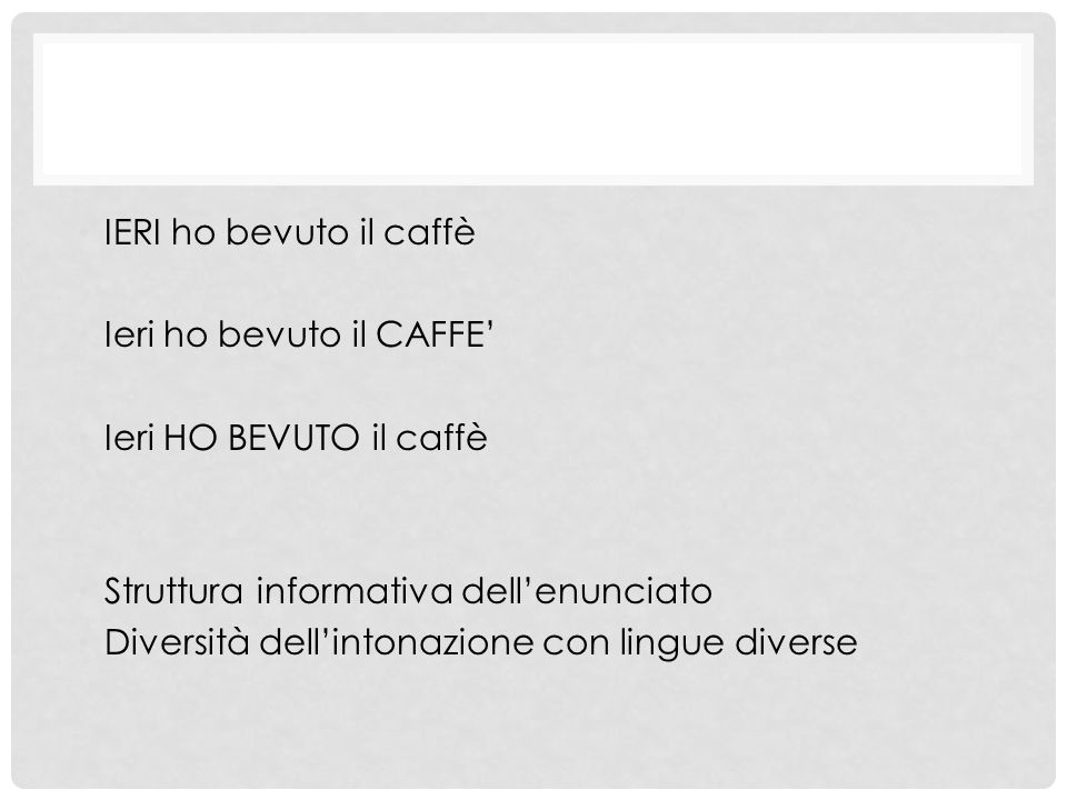 IERI ho bevuto il caffè Ieri ho bevuto il CAFFE' Ieri HO BEVUTO il caffè Struttura informativa dell'enunciato Diversità dell'intonazione con lingue di