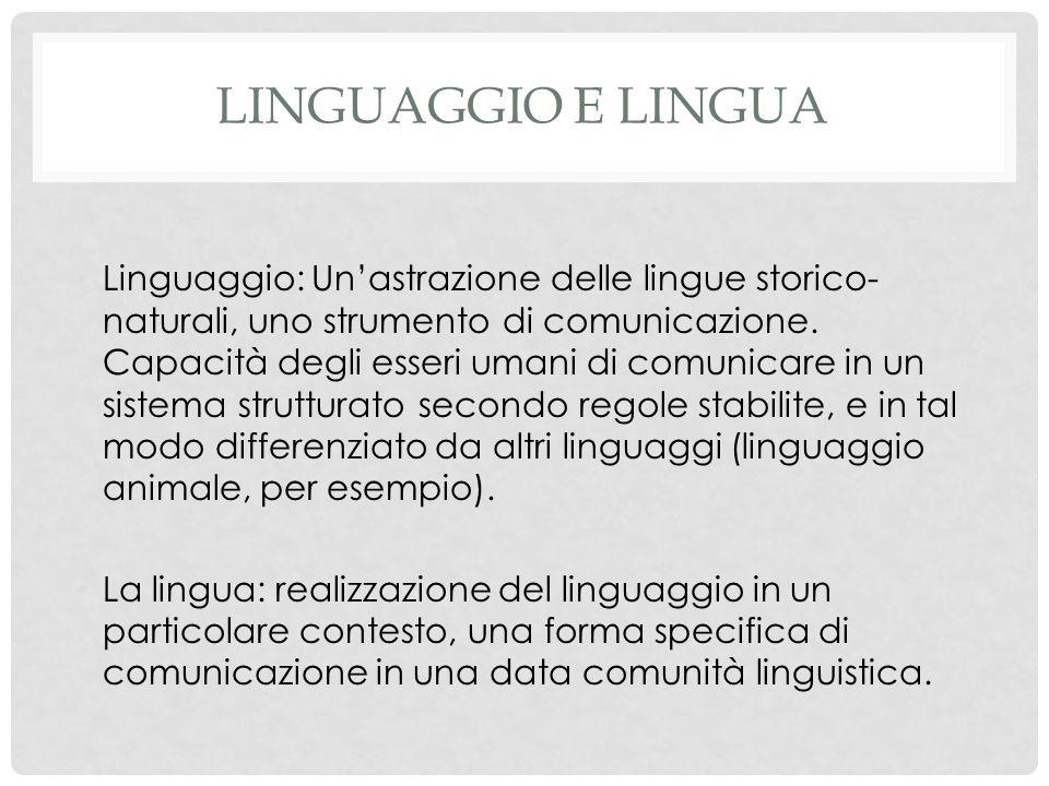 LINGUAGGIO E LINGUA Linguaggio: Un'astrazione delle lingue storico- naturali, uno strumento di comunicazione.