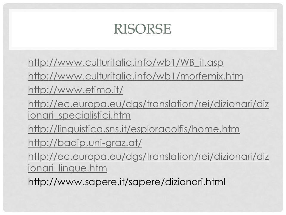 RISORSE http://www.culturitalia.info/wb1/WB_it.asp http://www.culturitalia.info/wb1/morfemix.htm http://www.etimo.it/ http://ec.europa.eu/dgs/translation/rei/dizionari/diz ionari_specialistici.htm http://ec.europa.eu/dgs/translation/rei/dizionari/diz ionari_specialistici.htm http://linguistica.sns.it/esploracolfis/home.htm http://badip.uni-graz.at/ http://ec.europa.eu/dgs/translation/rei/dizionari/diz ionari_lingue.htm http://ec.europa.eu/dgs/translation/rei/dizionari/diz ionari_lingue.htm http://www.sapere.it/sapere/dizionari.html