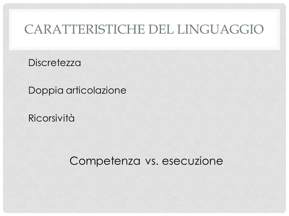 CARATTERISTICHE DEL LINGUAGGIO Discretezza Doppia articolazione Ricorsività Competenza vs. esecuzione