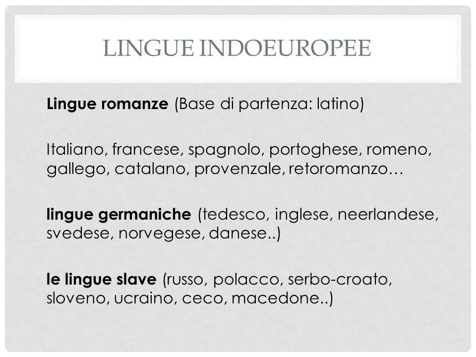 LINGUE INDOEUROPEE Lingue romanze (Base di partenza: latino) Italiano, francese, spagnolo, portoghese, romeno, gallego, catalano, provenzale, retoroma