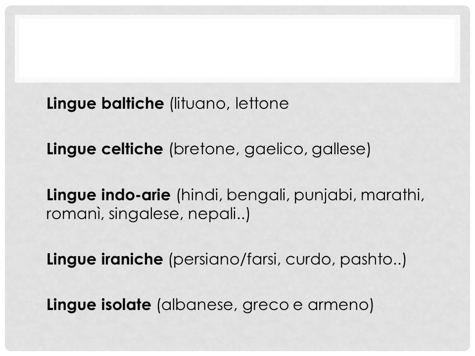 Lingue baltiche (lituano, lettone Lingue celtiche (bretone, gaelico, gallese) Lingue indo-arie (hindi, bengali, punjabi, marathi, romanì, singalese, nepali..) Lingue iraniche (persiano/farsi, curdo, pashto..) Lingue isolate (albanese, greco e armeno)