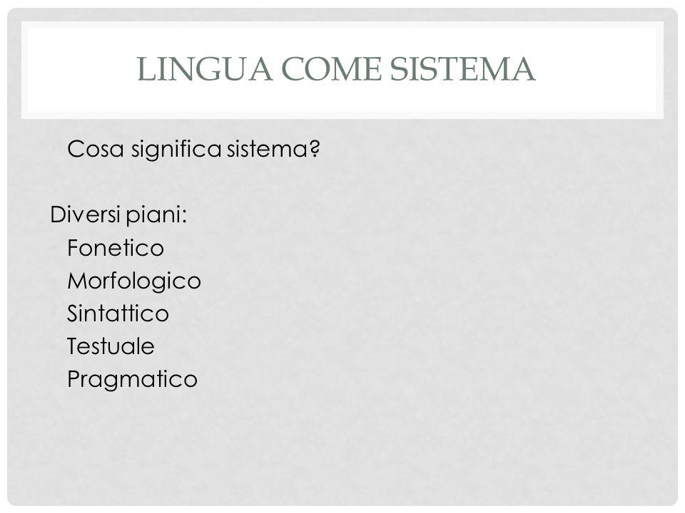 LINGUA COME SISTEMA Cosa significa sistema? Diversi piani: Fonetico Morfologico Sintattico Testuale Pragmatico