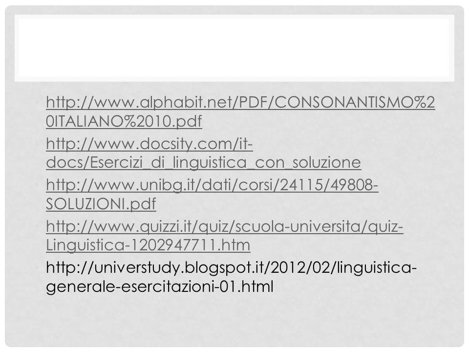 http://www.alphabit.net/PDF/CONSONANTISMO%2 0ITALIANO%2010.pdf http://www.alphabit.net/PDF/CONSONANTISMO%2 0ITALIANO%2010.pdf http://www.docsity.com/it- docs/Esercizi_di_linguistica_con_soluzione http://www.docsity.com/it- docs/Esercizi_di_linguistica_con_soluzione http://www.unibg.it/dati/corsi/24115/49808- SOLUZIONI.pdf http://www.unibg.it/dati/corsi/24115/49808- SOLUZIONI.pdf http://www.quizzi.it/quiz/scuola-universita/quiz- Linguistica-1202947711.htm http://www.quizzi.it/quiz/scuola-universita/quiz- Linguistica-1202947711.htm http://universtudy.blogspot.it/2012/02/linguistica- generale-esercitazioni-01.html