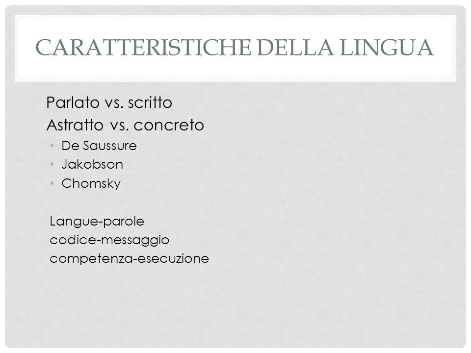 CARATTERISTICHE DELLA LINGUA Parlato vs. scritto Astratto vs. concreto De Saussure Jakobson Chomsky Langue-parole codice-messaggio competenza-esecuzio