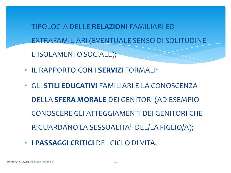 TIPOLOGIA DELLE RELAZIONI FAMILIARI ED EXTRAFAMILIARI (EVENTUALE SENSO DI SOLITUDINE E ISOLAMENTO SOCIALE); IL RAPPORTO CON I SERVIZI FORMALI: GLI STILI EDUCATIVI FAMILIARI E LA CONOSCENZA DELLA SFERA MORALE DEI GENITORI (AD ESEMPIO CONOSCERE GLI ATTEGGIAMENTI DEI GENITORI CHE RIGUARDANO LA SESSUALITA' DEL/LA FIGLIO/A); I PASSAGGI CRITICI DEL CICLO DI VITA.