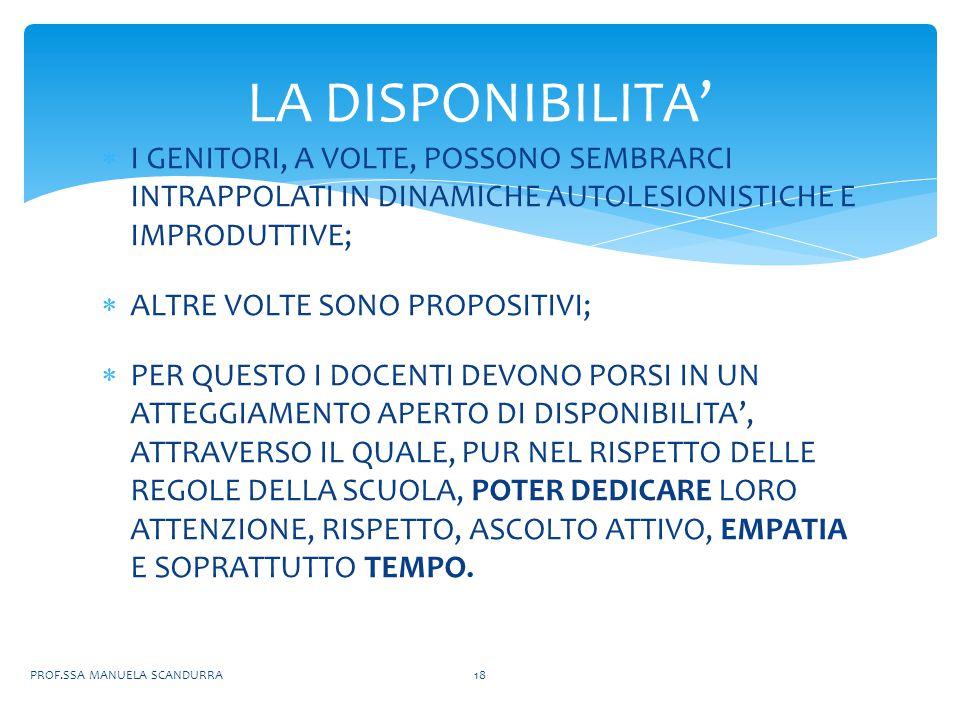  I GENITORI, A VOLTE, POSSONO SEMBRARCI INTRAPPOLATI IN DINAMICHE AUTOLESIONISTICHE E IMPRODUTTIVE;  ALTRE VOLTE SONO PROPOSITIVI;  PER QUESTO I DOCENTI DEVONO PORSI IN UN ATTEGGIAMENTO APERTO DI DISPONIBILITA', ATTRAVERSO IL QUALE, PUR NEL RISPETTO DELLE REGOLE DELLA SCUOLA, POTER DEDICARE LORO ATTENZIONE, RISPETTO, ASCOLTO ATTIVO, EMPATIA E SOPRATTUTTO TEMPO.