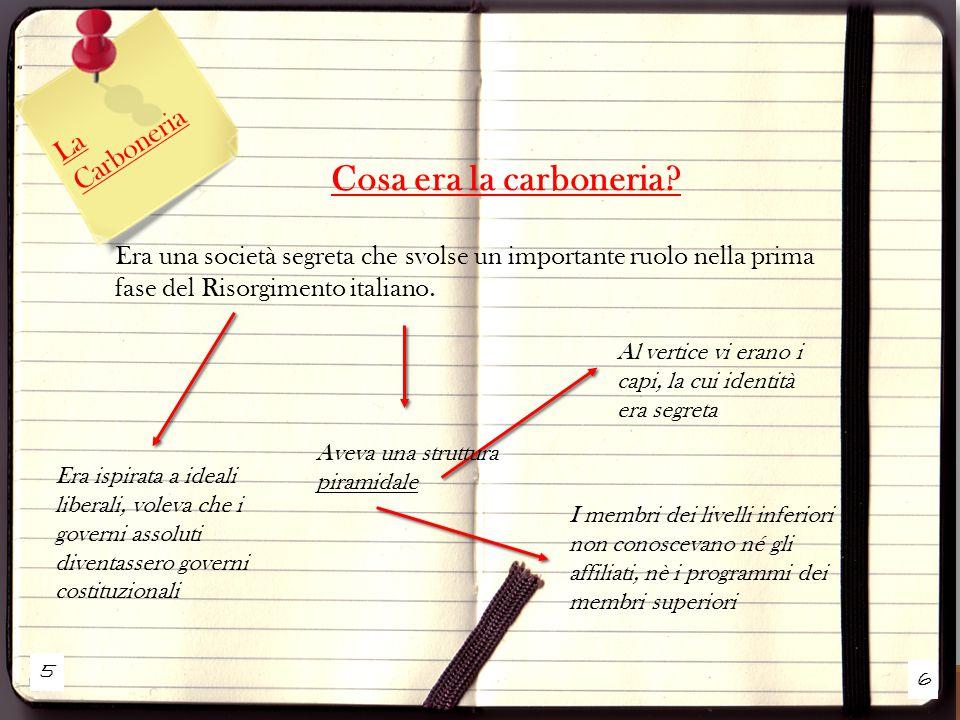 5 6 La Carboneria Cosa era la carboneria? Era una società segreta che svolse un importante ruolo nella prima fase del Risorgimento italiano. Era ispir