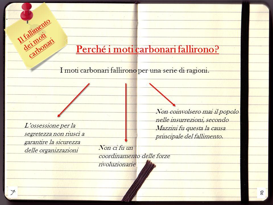 7 8 Il fallimento dei moti carbonari Perché i moti carbonari fallirono? I moti carbonari fallirono per una serie di ragioni. L'ossessione per la segre
