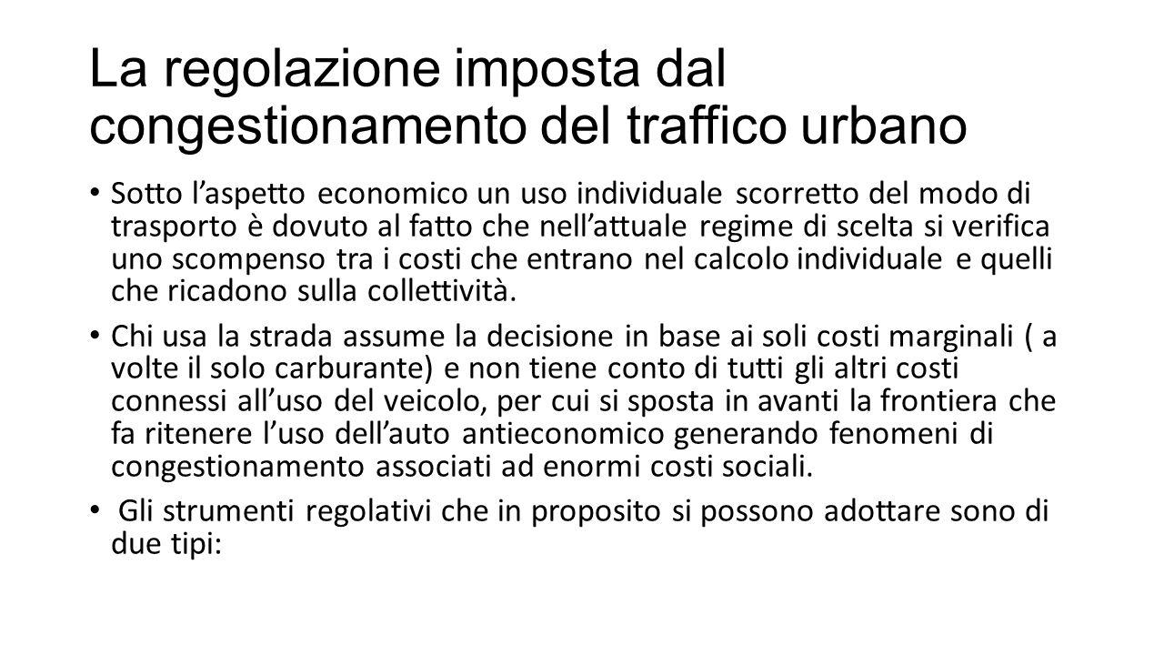 La regolazione imposta dal congestionamento del traffico urbano Sotto l'aspetto economico un uso individuale scorretto del modo di trasporto è dovuto al fatto che nell'attuale regime di scelta si verifica uno scompenso tra i costi che entrano nel calcolo individuale e quelli che ricadono sulla collettività.