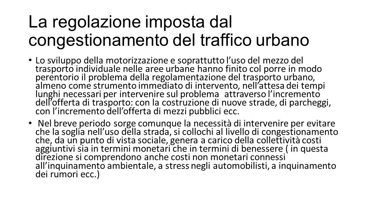 La regolazione imposta dal congestionamento del traffico urbano Inoltre a parte i vincoli amministrativi o storico-artistici, può verificarsi il trade off tra vantaggi comparati della regolazione e vantaggi comparati di interventi infrastrutturali, risulti favorevole alla regolazione, ossia non risulti conveniente rispondere alle esigenze della mobilità con nuovi interventi infrastrutturali alquanto costosi e talvolta urbanisticamente impossibili, quando gli stessi problemi possono essere affrontati con provvedimenti regolativi volti a utilizzare in modo più efficiente la rete di trasporto esistente.