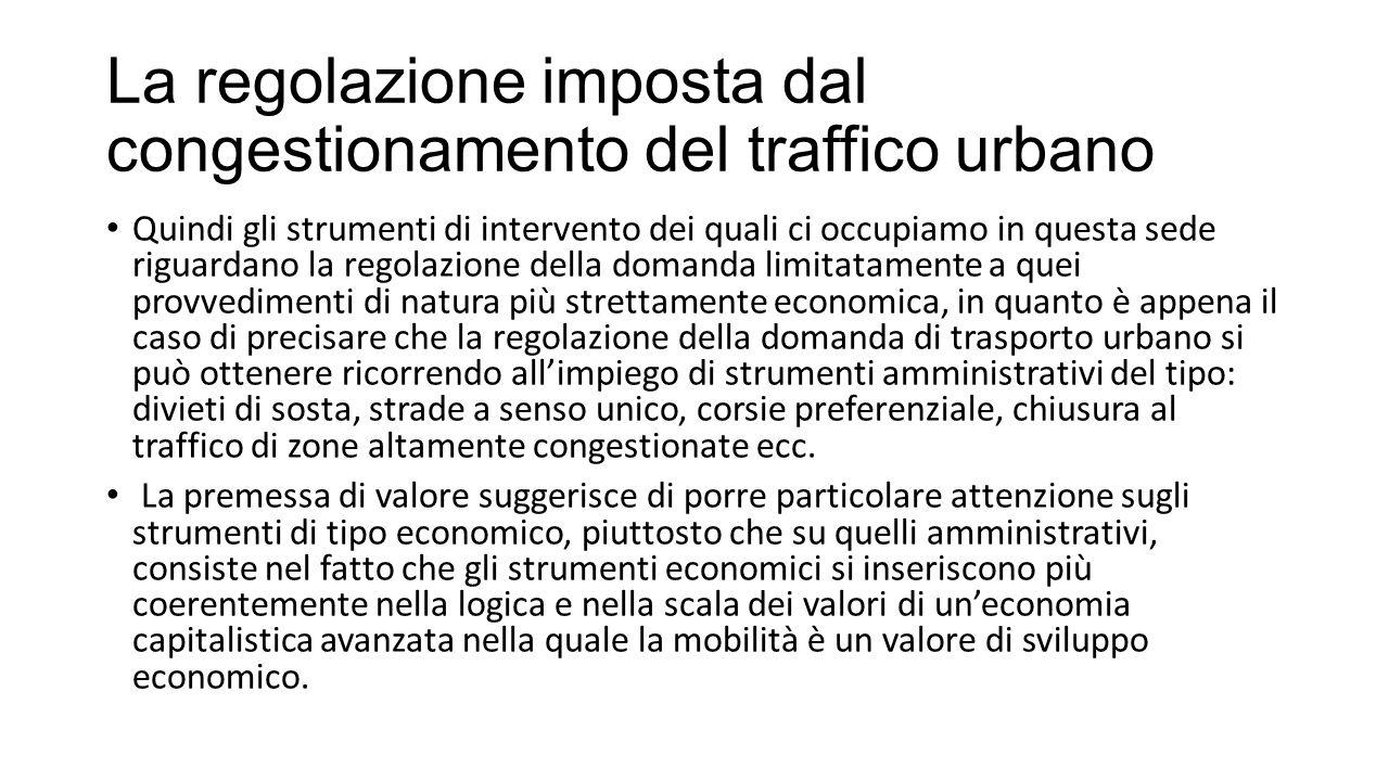 La regolazione imposta dal congestionamento del traffico urbano In altri termini si tratta di correggere, attraverso interventi regolativi, l'uso disordinato della strada che si realizza in assenza di interventi.