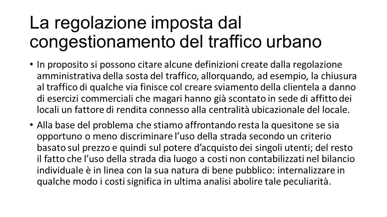 La regolazione imposta dal congestionamento del traffico urbano Il problema dunque si colloca tra due estremi: a)La limitazione massima della mobilità dovuta al congestionamento progressivo o a un eccesso di regolamentazione talché si rende proibitivo l'uso dell'infrastruttura; b) l'ottimizzazione della mobilità basata su un criterio che tenga conto del grado di necessità dello spostamento che può essere messo in evidenza attraverso una propensione a pagare pur di non fare a meno dell'infrastruttura (ciò si rifà al concetto di rendita del consumatore) o da altro criterio selettivo.