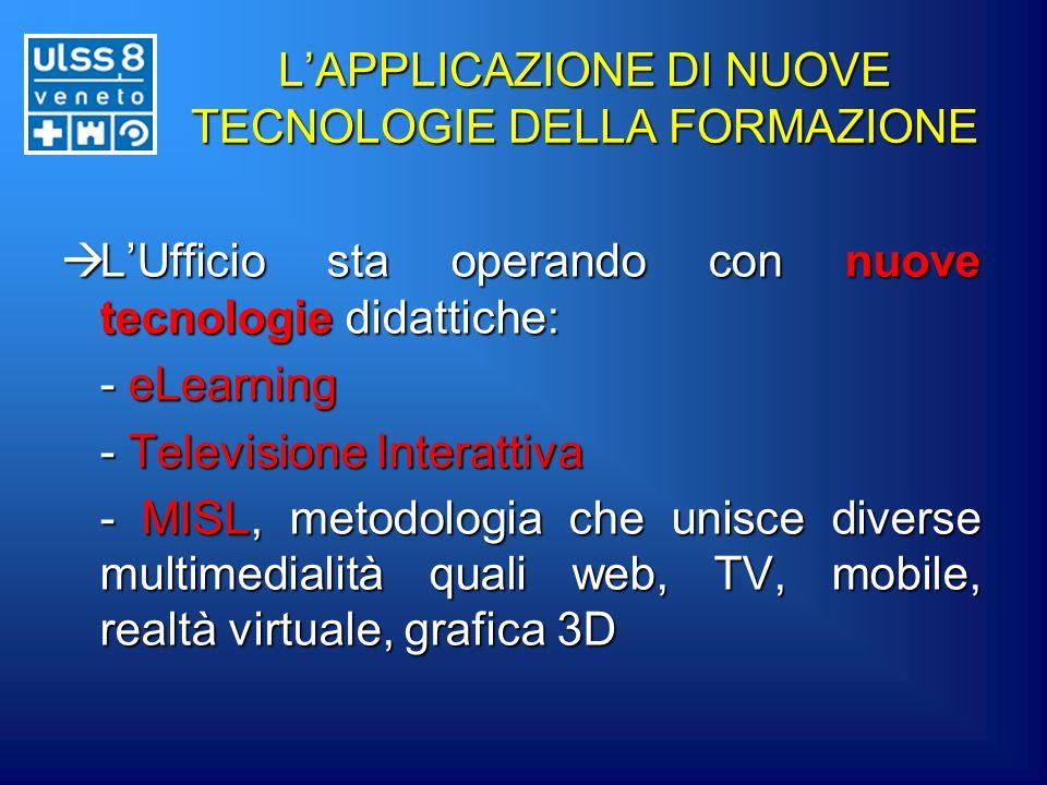 L'APPLICAZIONE DI NUOVE TECNOLOGIE DELLA FORMAZIONE  L'Ufficio sta operando con nuove tecnologie didattiche: - eLearning - Televisione Interattiva - MISL, metodologia che unisce diverse multimedialità quali web, TV, mobile, realtà virtuale, grafica 3D