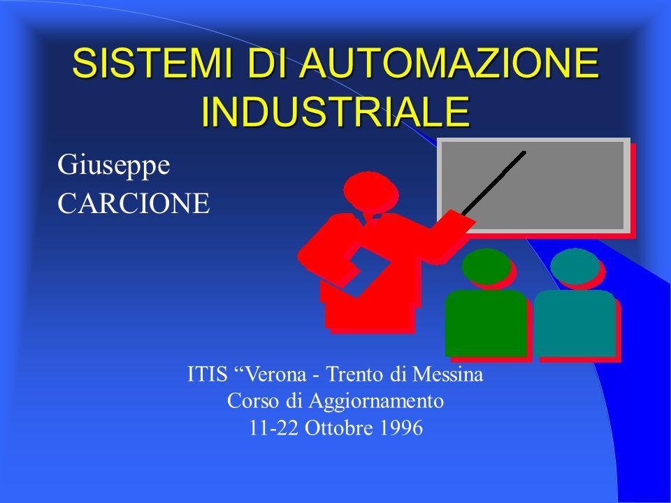 Giuseppe CARCIONE ITIS Verona - Trento di Messina Corso di Aggiornamento 11-22 Ottobre 1996 SISTEMI DI AUTOMAZIONE INDUSTRIALE