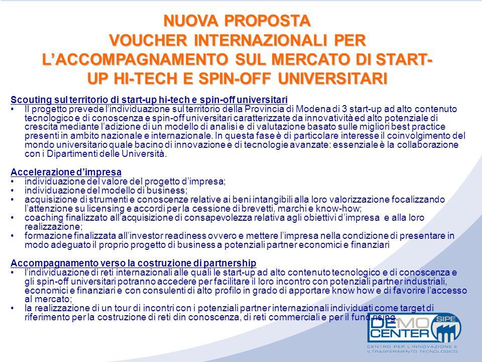 NUOVA PROPOSTA VOUCHER INTERNAZIONALI PER L'ACCOMPAGNAMENTO SUL MERCATO DI START- UP HI-TECH E SPIN-OFF UNIVERSITARI Scouting sul territorio di start-up hi-tech e spin-off universitari Il progetto prevede l'individuazione sul territorio della Provincia di Modena di 3 start-up ad alto contenuto tecnologico e di conoscenza e spin-off universitari caratterizzate da innovatività ed alto potenziale di crescita mediante l'adizione di un modello di analisi e di valutazione basato sulle migliori best practice presenti in ambito nazionale e internazionale.