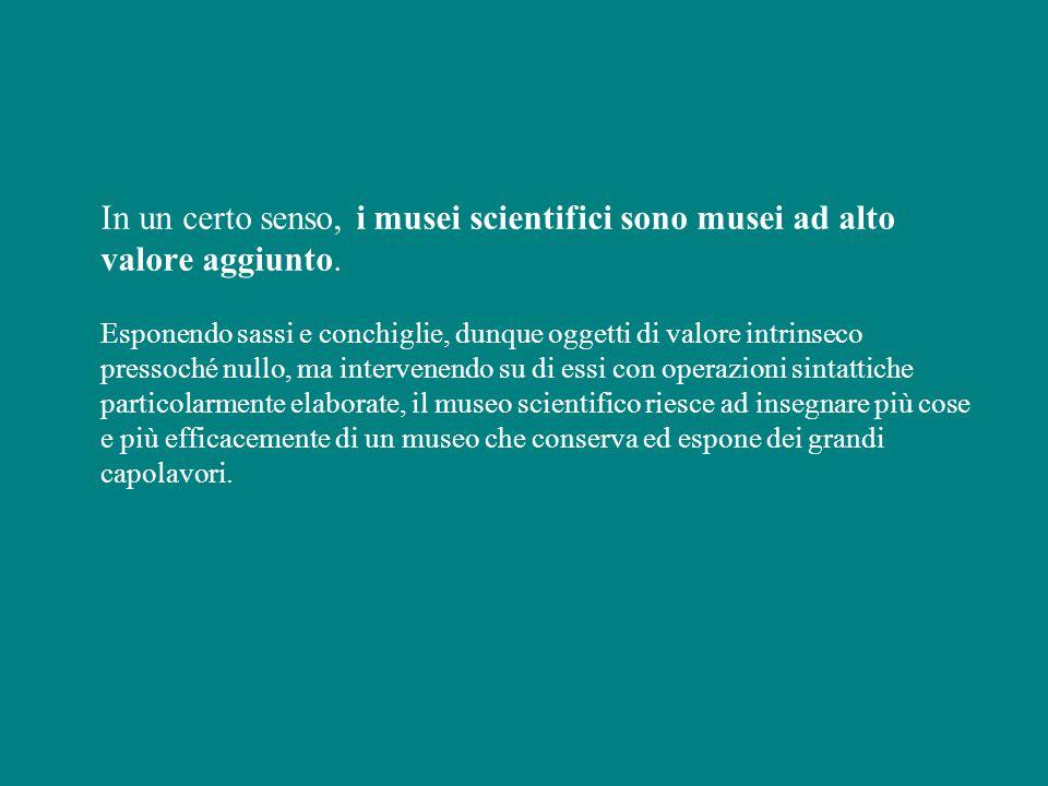 In un certo senso, i musei scientifici sono musei ad alto valore aggiunto.