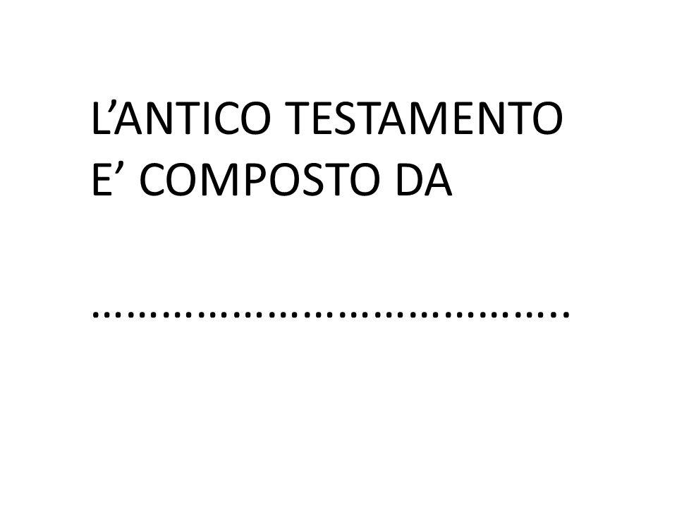 L'ANTICO TESTAMENTO E' COMPOSTO DA …………………………………..