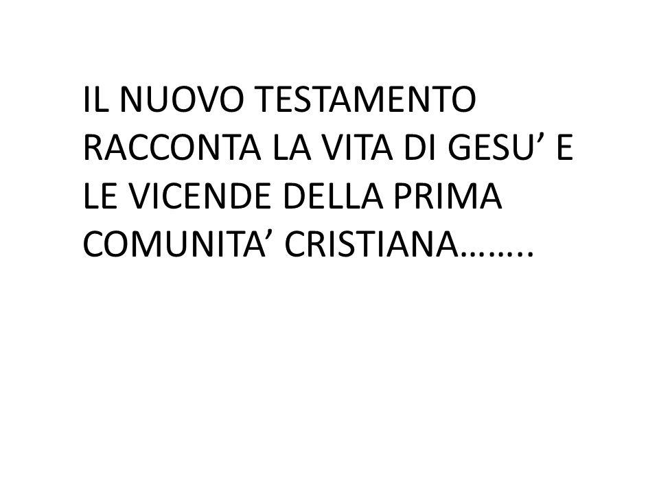 IL NUOVO TESTAMENTO RACCONTA LA VITA DI GESU' E LE VICENDE DELLA PRIMA COMUNITA' CRISTIANA……..