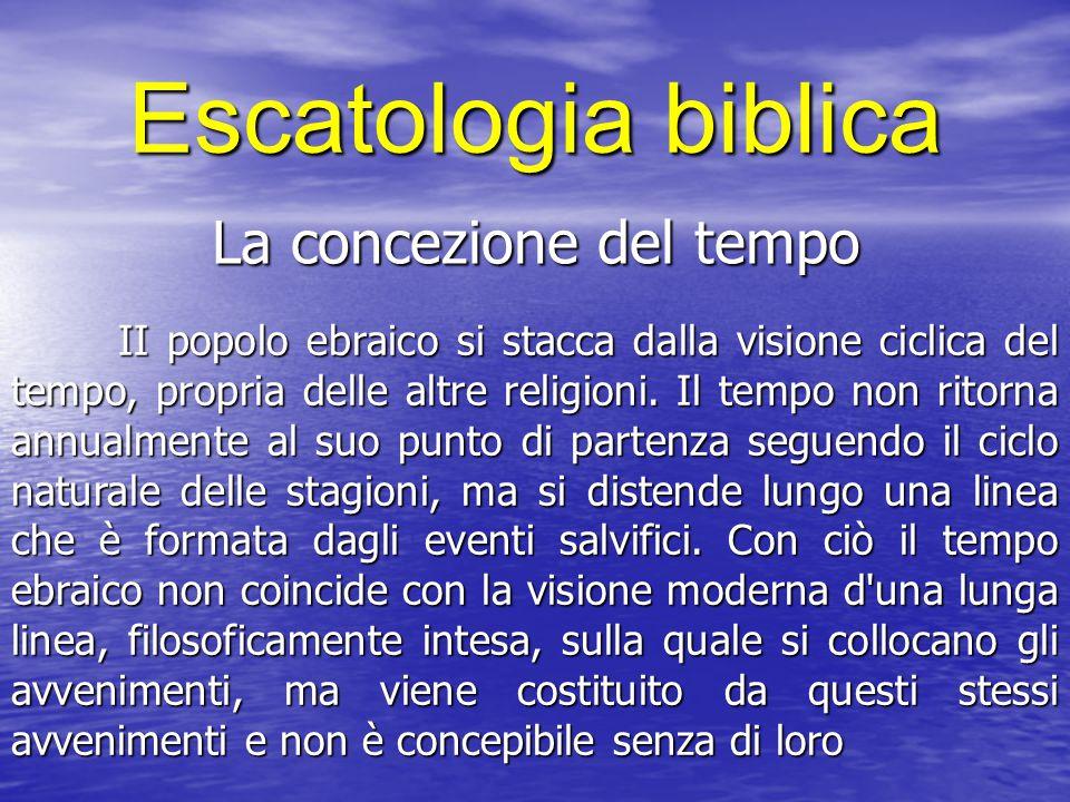 Escatologia biblica La concezione del tempo II popolo ebraico si stacca dalla visione ciclica del tempo, propria delle altre religioni. Il tempo non r