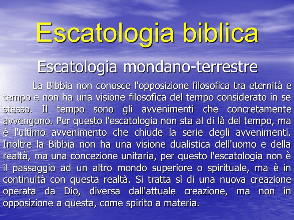 Escatologia biblica Escatologia mondano-terrestre La Bibbia non conosce l'opposizione filosofica tra eternità e tempo e non ha una visione filosofica